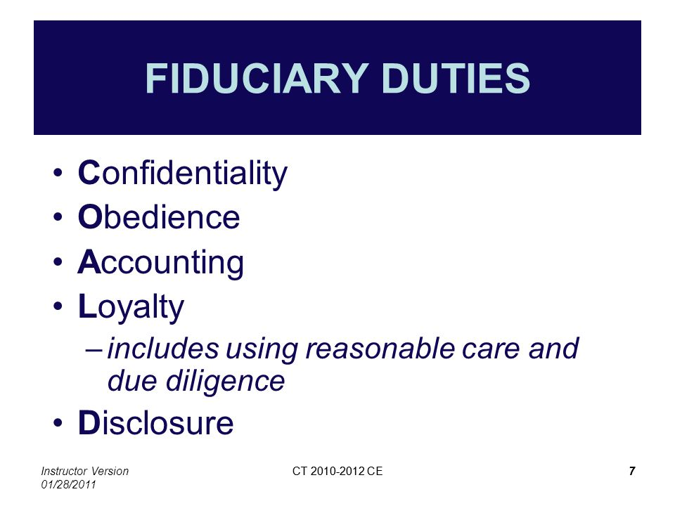 Instructor Version 01/28/2011 CT 2010-2012 CE7 7 FIDUCIARY DUTIES Confidentiality Obedience Accounting Loyalty –includes using reasonable care and due