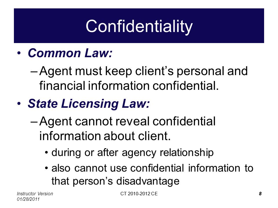 Instructor Version 01/28/2011 CT 2010-2012 CE8 8 Confidentiality Common Law: –Agent must keep clients personal and financial information confidential.