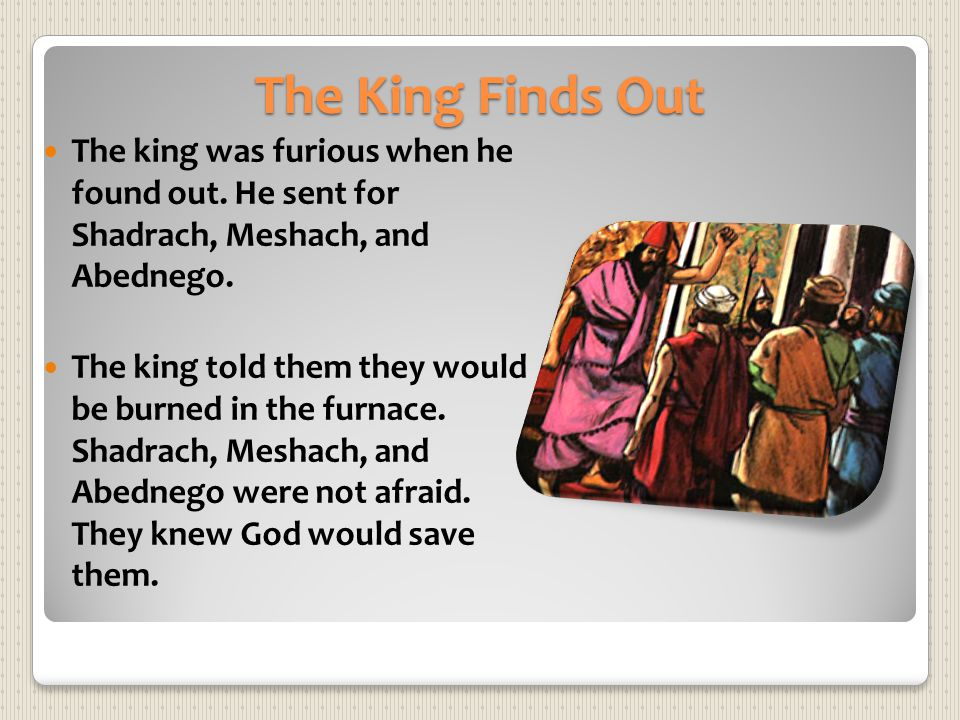The King Finds Out The king was furious when he found out. He sent for Shadrach, Meshach, and Abednego. The king told them they would be burned in the