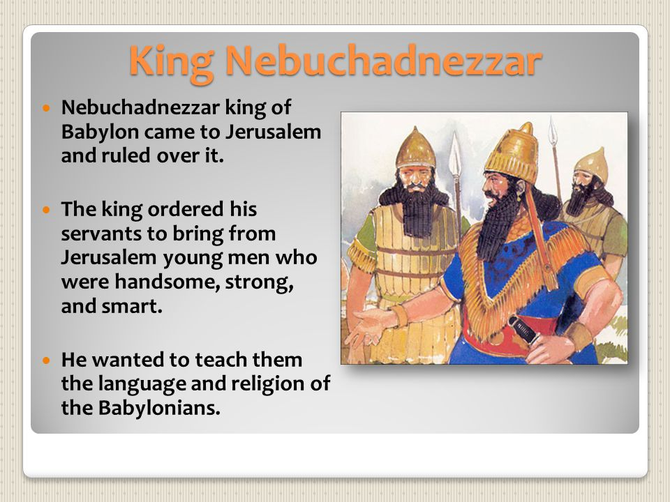 King Nebuchadnezzar Nebuchadnezzar king of Babylon came to Jerusalem and ruled over it. The king ordered his servants to bring from Jerusalem young me