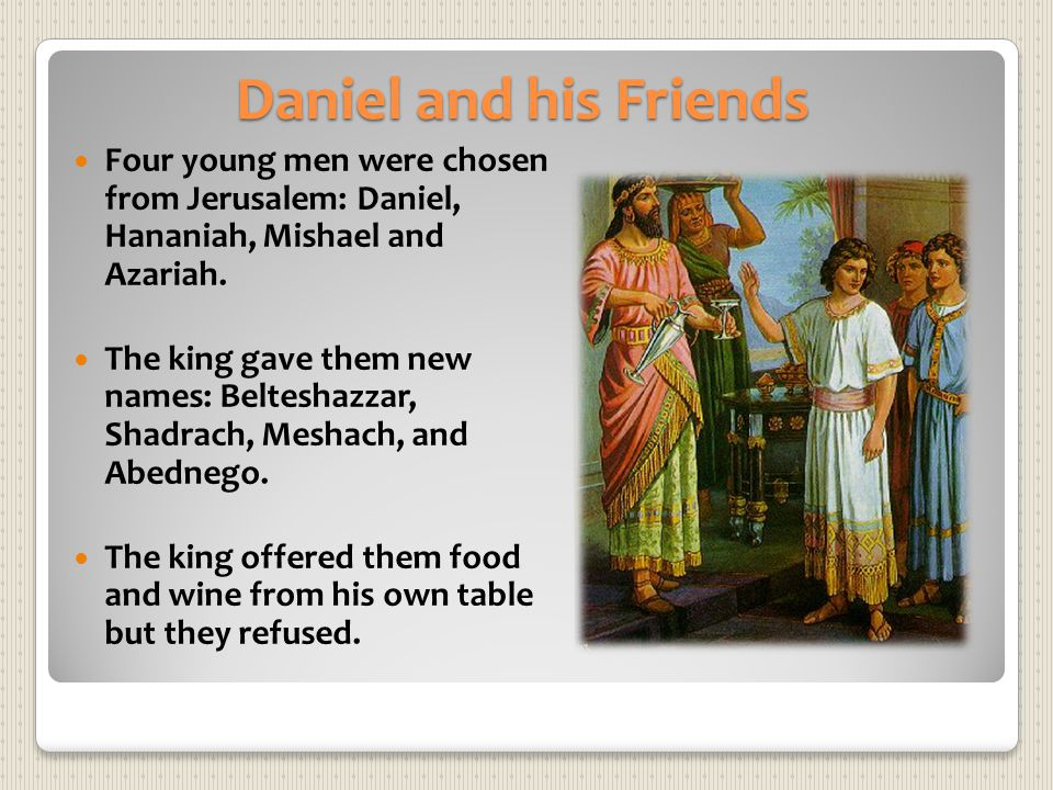 Daniel and his Friends Four young men were chosen from Jerusalem: Daniel, Hananiah, Mishael and Azariah. The king gave them new names: Belteshazzar, S