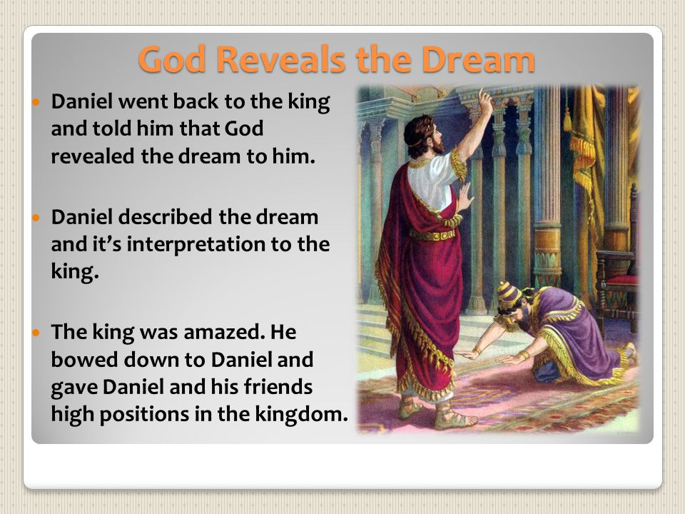 God Reveals the Dream Daniel went back to the king and told him that God revealed the dream to him. Daniel described the dream and its interpretation