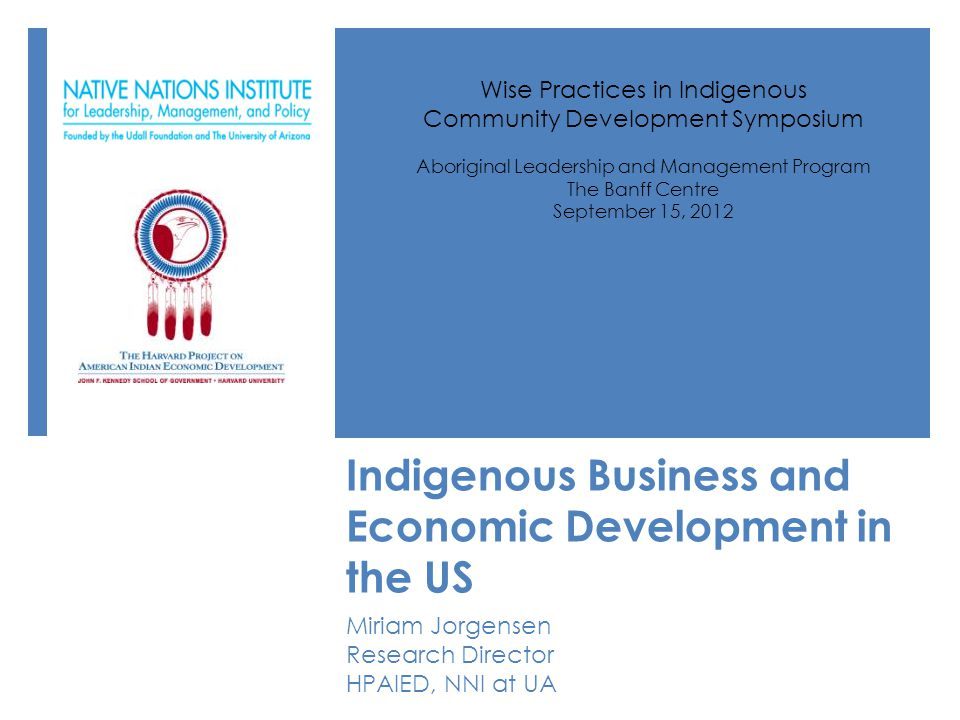 Indigenous Business and Economic Development in the US Miriam Jorgensen Research Director HPAIED, NNI at UA Wise Practices in Indigenous Community Development Symposium Aboriginal Leadership and Management Program The Banff Centre September 15, 2012