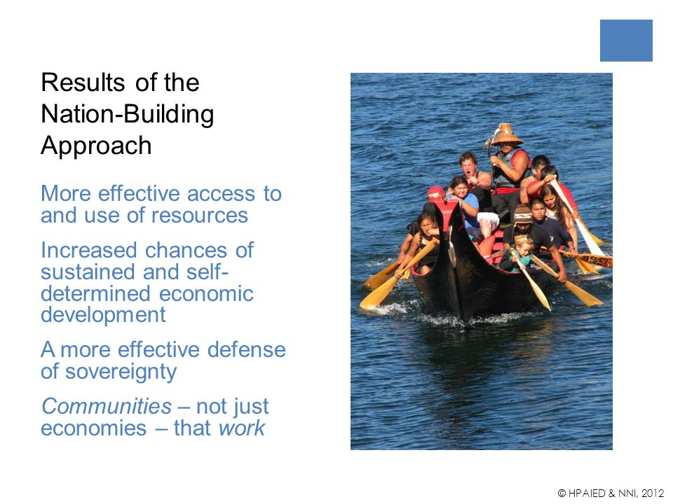 Results of the Nation-Building Approach More effective access to and use of resources Increased chances of sustained and self- determined economic development A more effective defense of sovereignty Communities – not just economies – that work © HPAIED & NNI, 2012