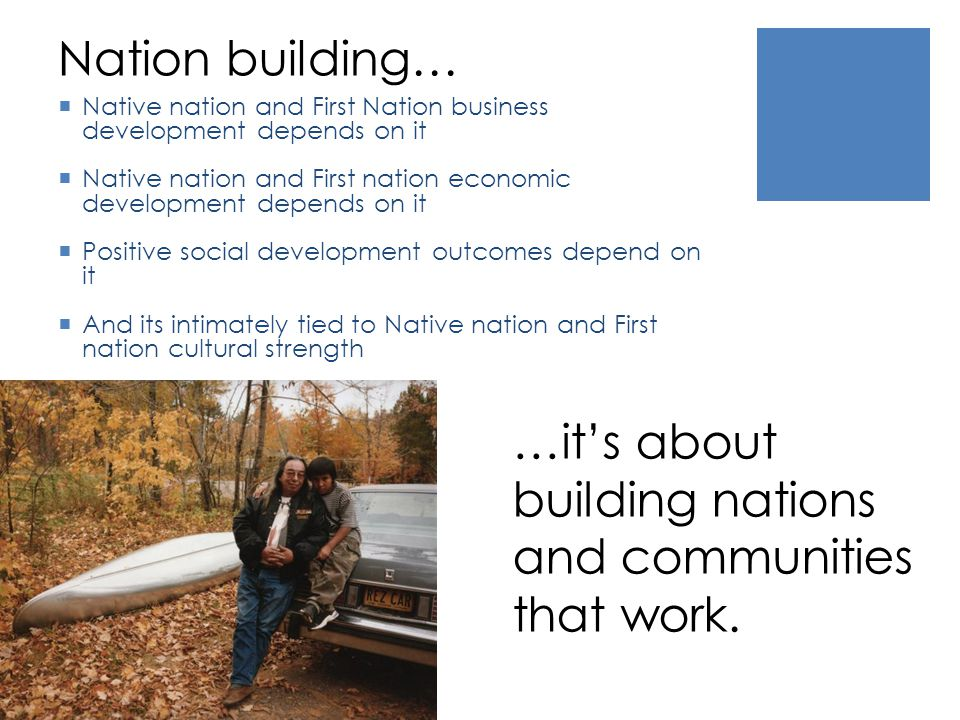 Nation building… Native nation and First Nation business development depends on it Native nation and First nation economic development depends on it Positive social development outcomes depend on it And its intimately tied to Native nation and First nation cultural strength …its about building nations and communities that work.