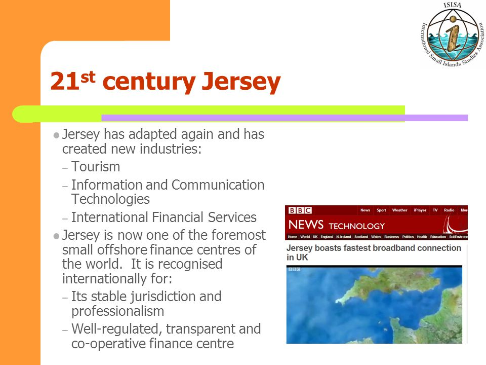 21 st century Jersey Jersey has adapted again and has created new industries: – Tourism – Information and Communication Technologies – International Financial Services Jersey is now one of the foremost small offshore finance centres of the world.