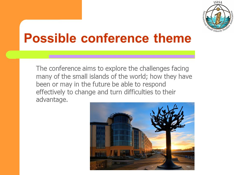 Possible conference theme The conference aims to explore the challenges facing many of the small islands of the world; how they have been or may in the future be able to respond effectively to change and turn difficulties to their advantage.