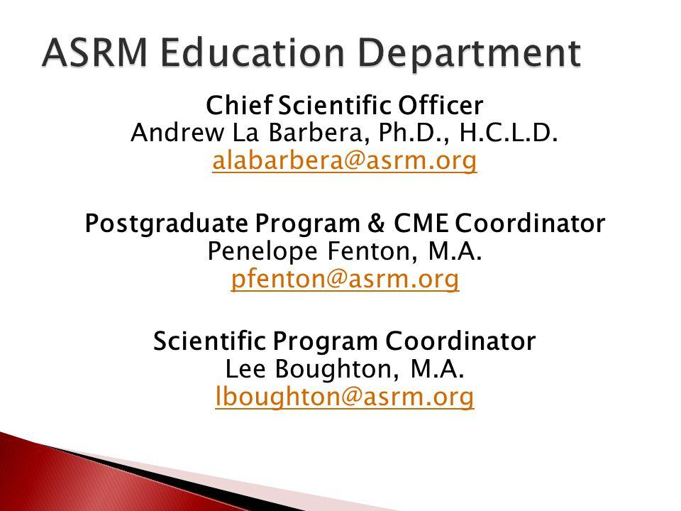 Chief Scientific Officer Andrew La Barbera, Ph.D., H.C.L.D. alabarbera@asrm.org alabarbera@asrm.org Postgraduate Program & CME Coordinator Penelope Fe