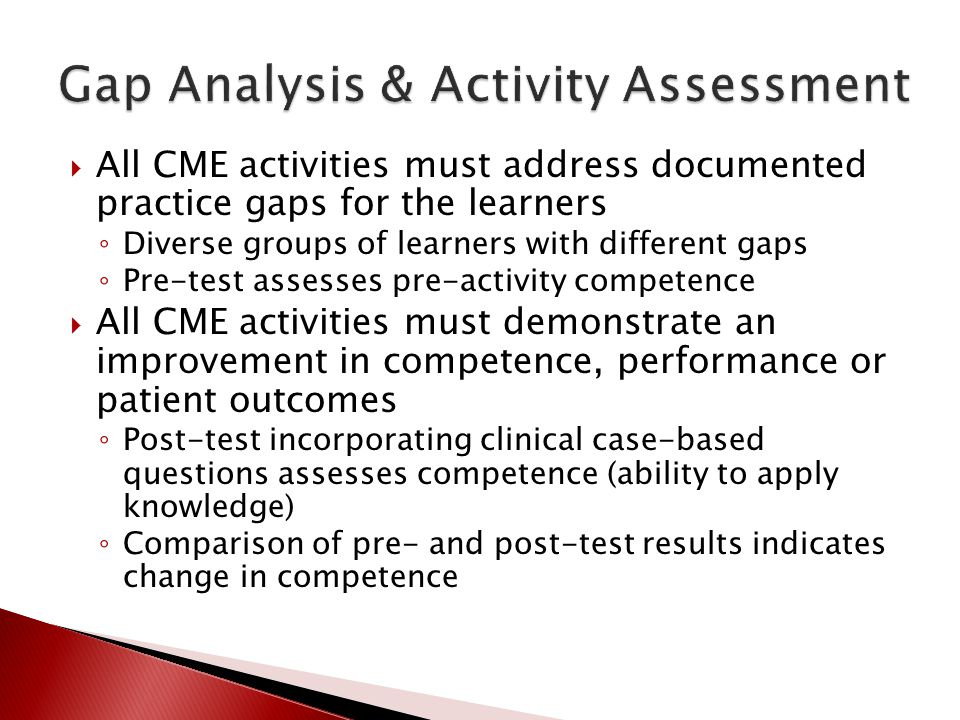 All CME activities must address documented practice gaps for the learners Diverse groups of learners with different gaps Pre-test assesses pre-activit