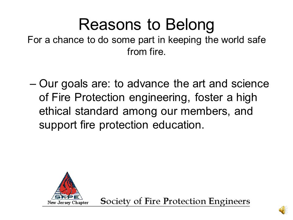 Reasons to Belong For a chance to do some part in keeping the world safe from fire.