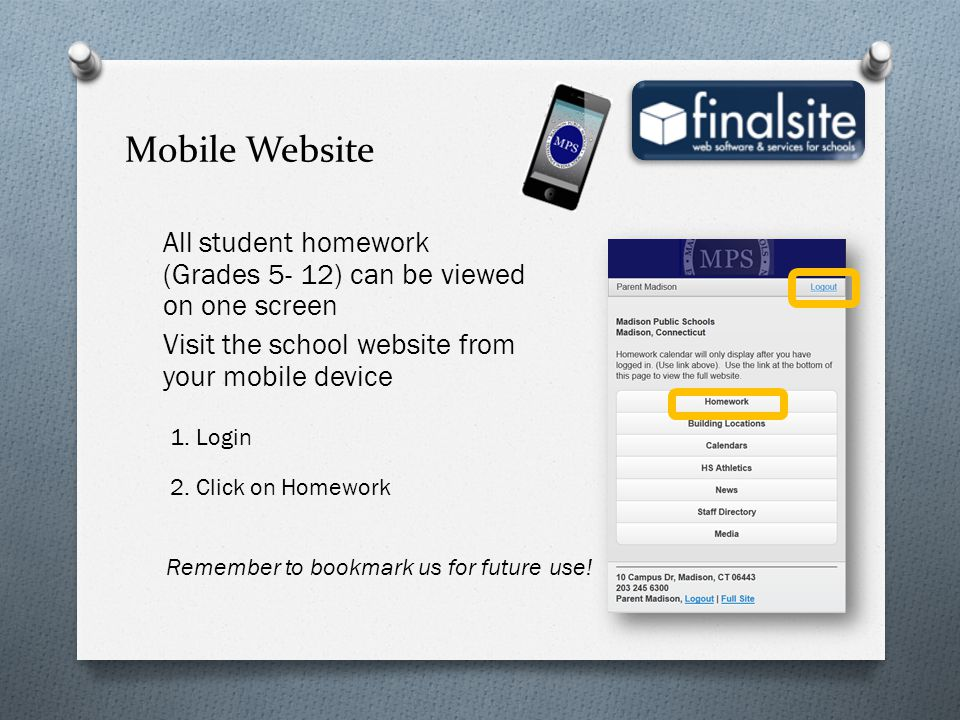 All student homework (Grades 5- 12) can be viewed on one screen Visit the school website from your mobile device 1. Login 2. Click on Homework Remembe