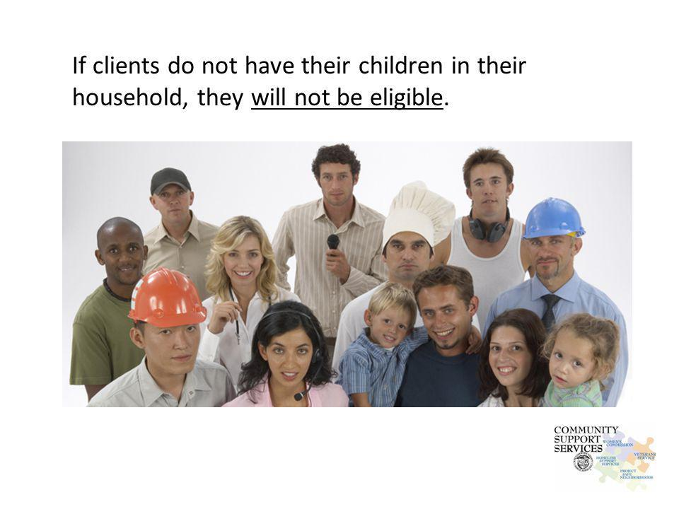 If clients do not have their children in their household, they will not be eligible.