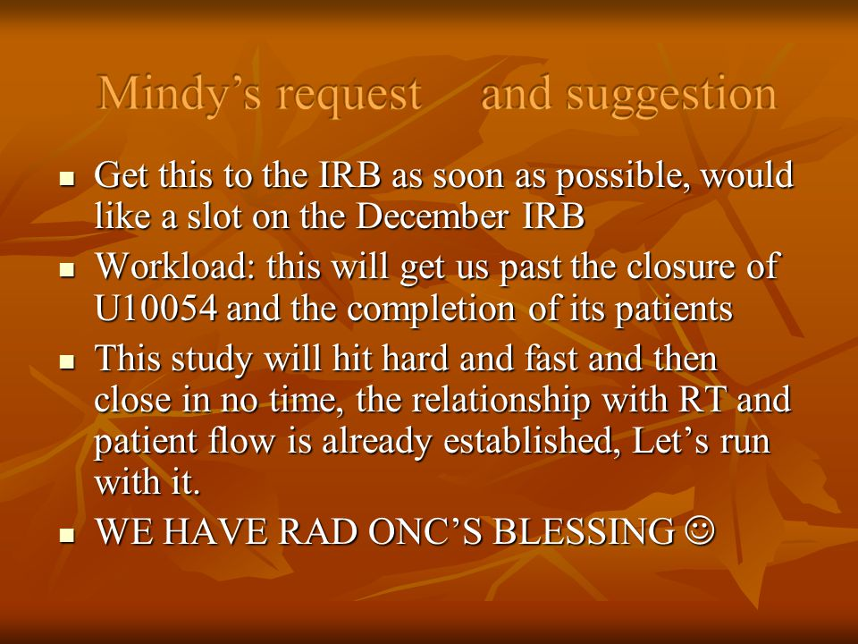 Get this to the IRB as soon as possible, would like a slot on the December IRB Get this to the IRB as soon as possible, would like a slot on the December IRB Workload: this will get us past the closure of U10054 and the completion of its patients Workload: this will get us past the closure of U10054 and the completion of its patients This study will hit hard and fast and then close in no time, the relationship with RT and patient flow is already established, Lets run with it.