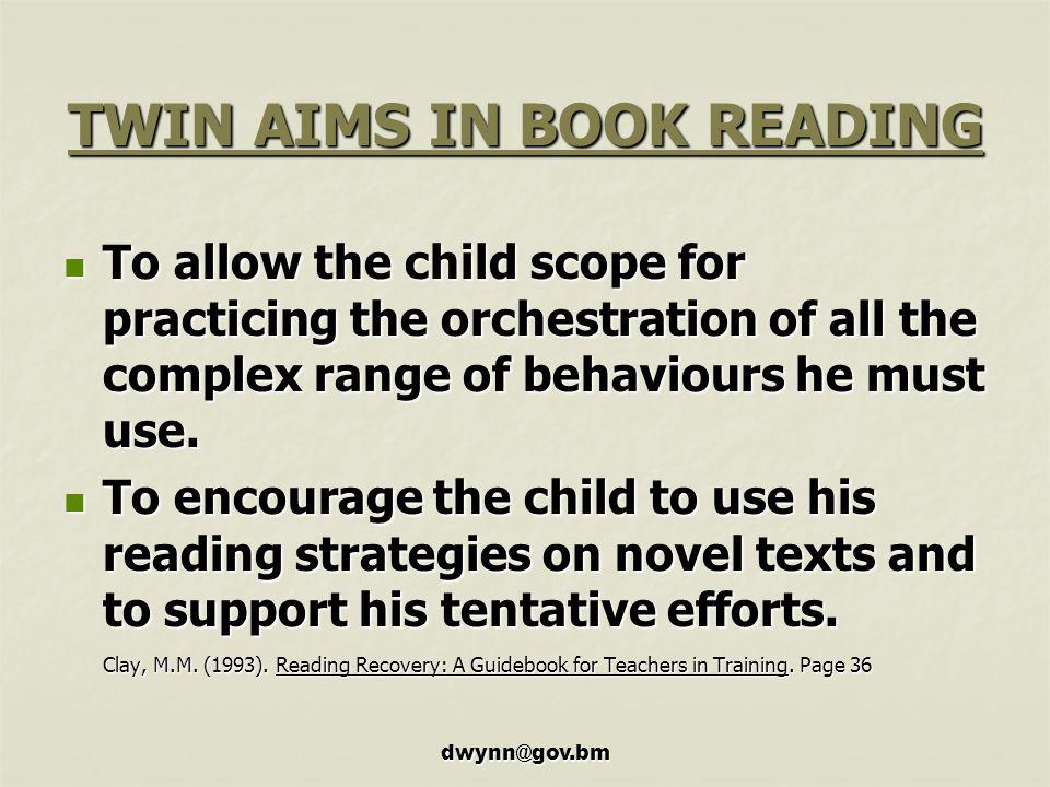 dwynn@gov.bm TWIN AIMS IN BOOK READING To allow the child scope for practicing the orchestration of all the complex range of behaviours he must use.