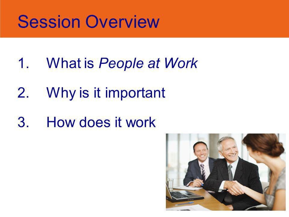 Session Overview 1.What is People at Work 2.Why is it important 3.How does it work