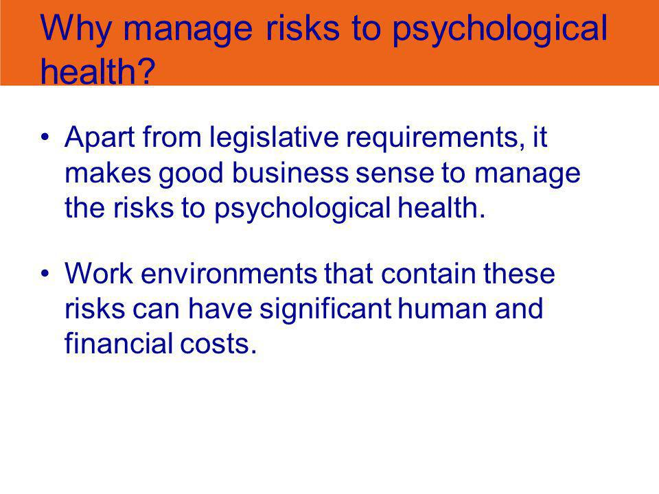 Why manage risks to psychological health? Apart from legislative requirements, it makes good business sense to manage the risks to psychological healt
