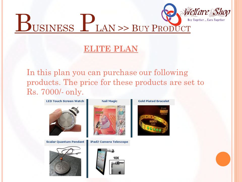 B USINESS P LAN >> B UY P RODUCT ELITE PLAN In this plan you can purchase our following products. The price for these products are set to Rs. 7000/- o