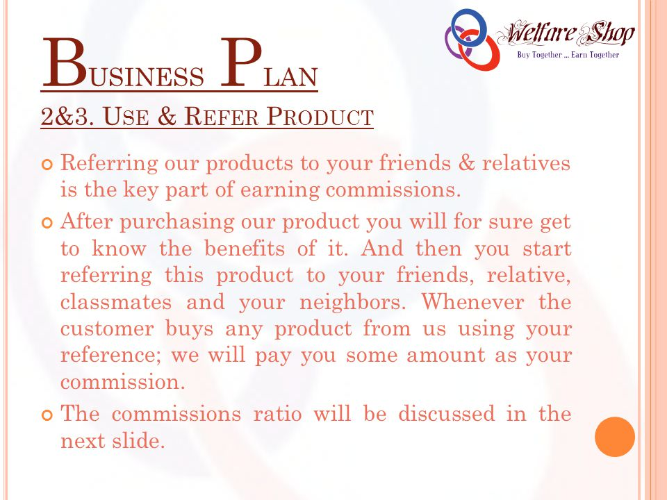 B USINESS P LAN 2&3. U SE & R EFER P RODUCT Referring our products to your friends & relatives is the key part of earning commissions. After purchasin