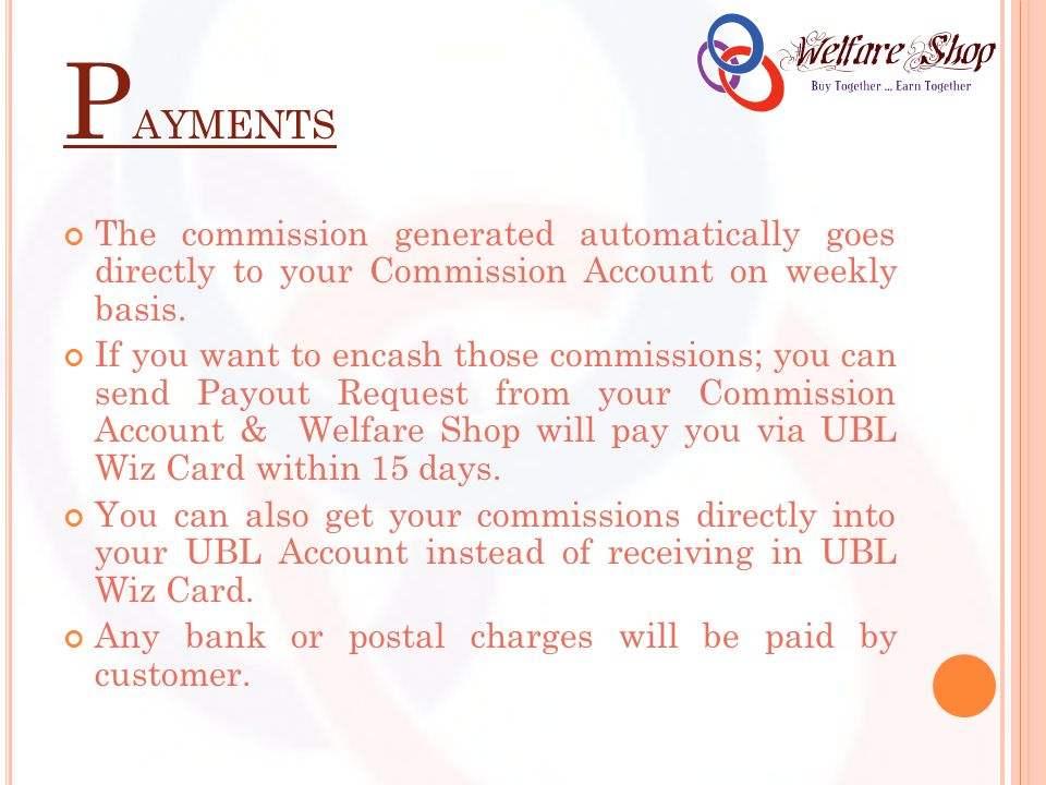 P AYMENTS The commission generated automatically goes directly to your Commission Account on weekly basis.