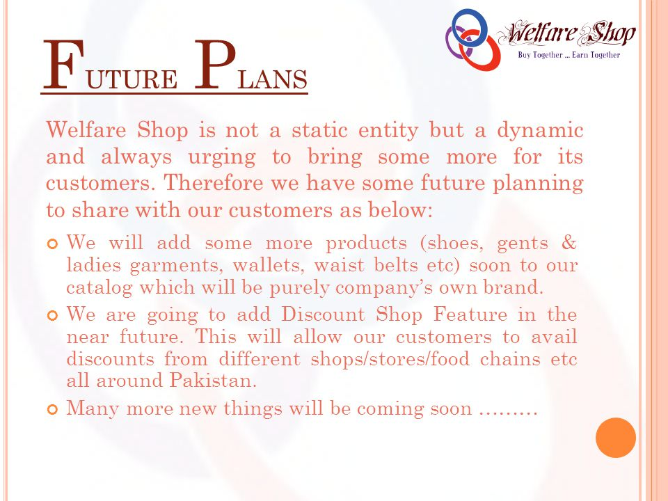 F UTURE P LANS Welfare Shop is not a static entity but a dynamic and always urging to bring some more for its customers.