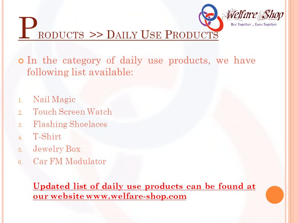 P RODUCTS >> D AILY U SE P RODUCTS In the category of daily use products, we have following list available: 1. Nail Magic 2. Touch Screen Watch 3. Fla