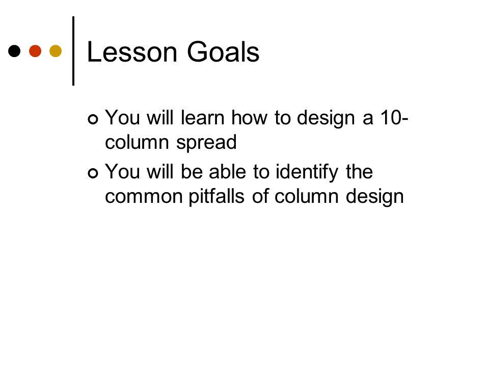 Lesson Goals You will learn how to design a 10- column spread You will be able to identify the common pitfalls of column design