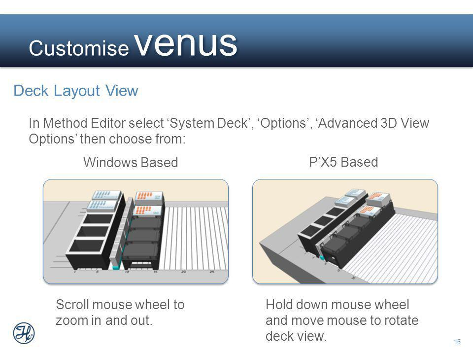 16 Customise venus Deck Layout View In Method Editor select System Deck, Options, Advanced 3D View Options then choose from: Windows Based PX5 Based S