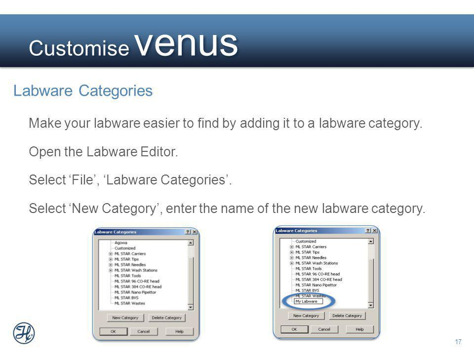 17 Customise venus Labware Categories Make your labware easier to find by adding it to a labware category. Open the Labware Editor. Select File, Labwa