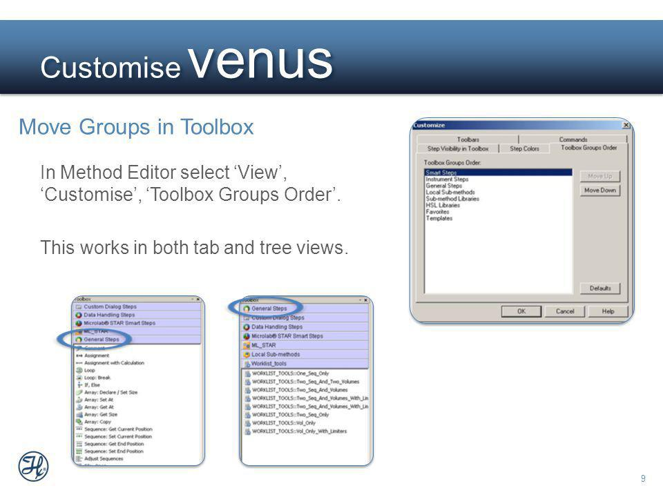 9 Customise venus Move Groups in Toolbox In Method Editor select View, Customise, Toolbox Groups Order.