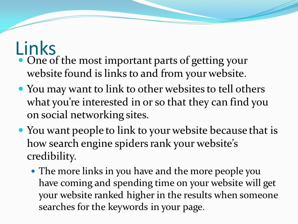 Links One of the most important parts of getting your website found is links to and from your website.