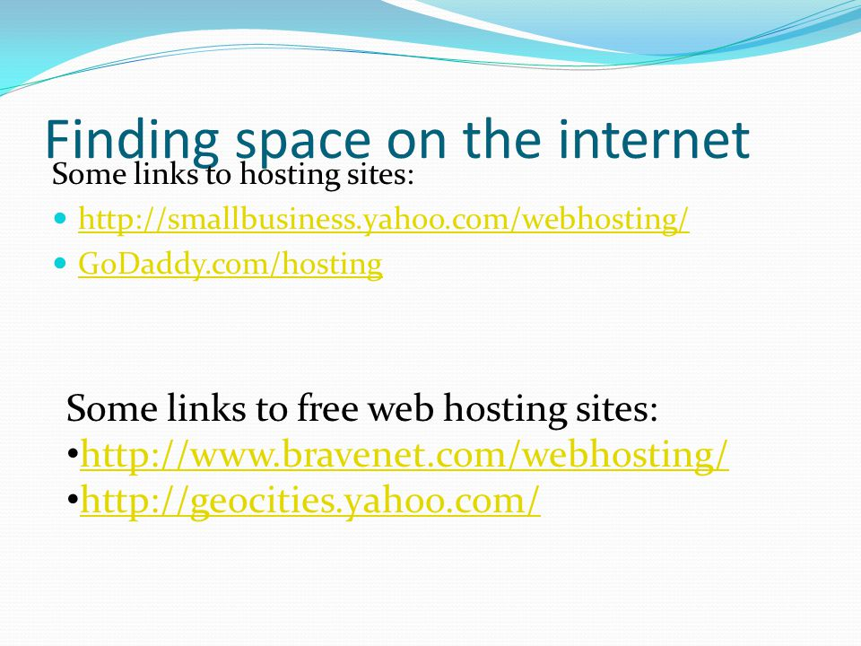Finding space on the internet Some links to hosting sites: http://smallbusiness.yahoo.com/webhosting/ GoDaddy.com/hosting Some links to free web hosting sites: http://www.bravenet.com/webhosting/ http://geocities.yahoo.com/