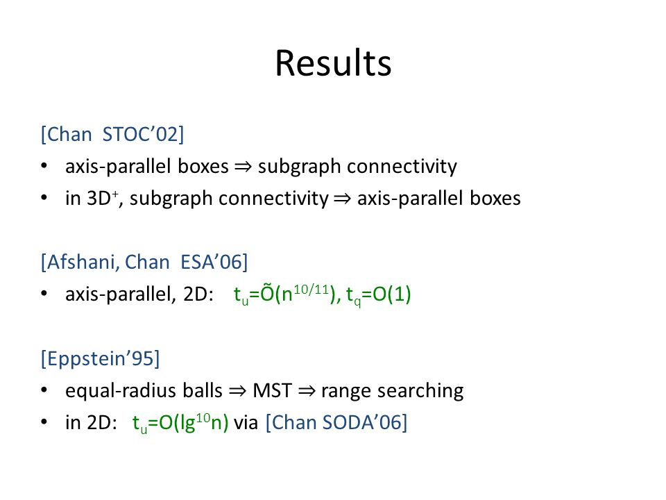 Results [Chan STOC02] axis-parallel boxes subgraph connectivity in 3D +, subgraph connectivity axis-parallel boxes [Afshani, Chan ESA06] axis-parallel, 2D: t u =Õ(n 10/11 ), t q =O(1) [Eppstein95] equal-radius balls MST range searching in 2D: t u =O(lg 10 n) via [Chan SODA06]