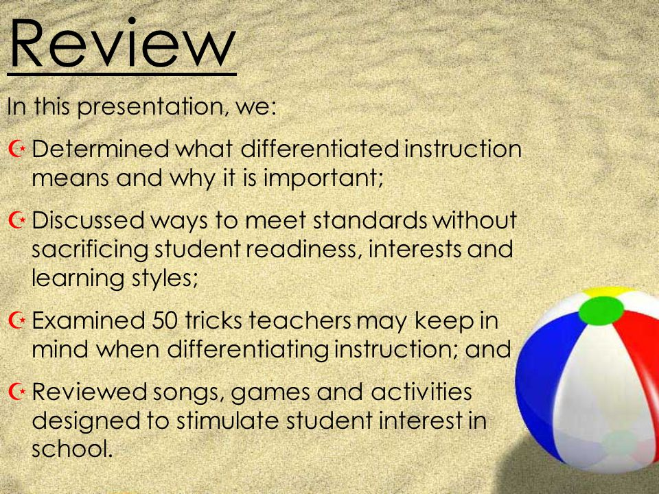 Review In this presentation, we: ZDetermined what differentiated instruction means and why it is important; ZDiscussed ways to meet standards without