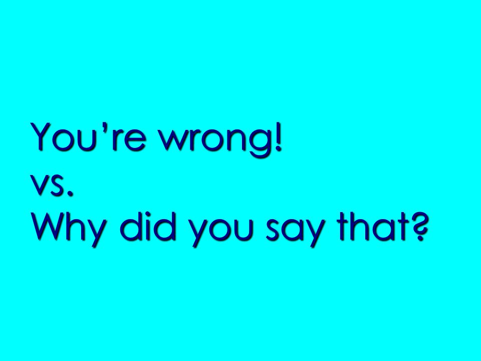 Youre wrong! vs. Why did you say that?