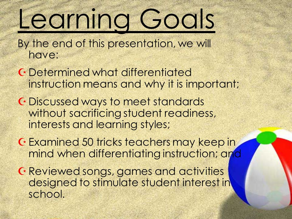 Learning Goals By the end of this presentation, we will have: ZDetermined what differentiated instruction means and why it is important; ZDiscussed wa