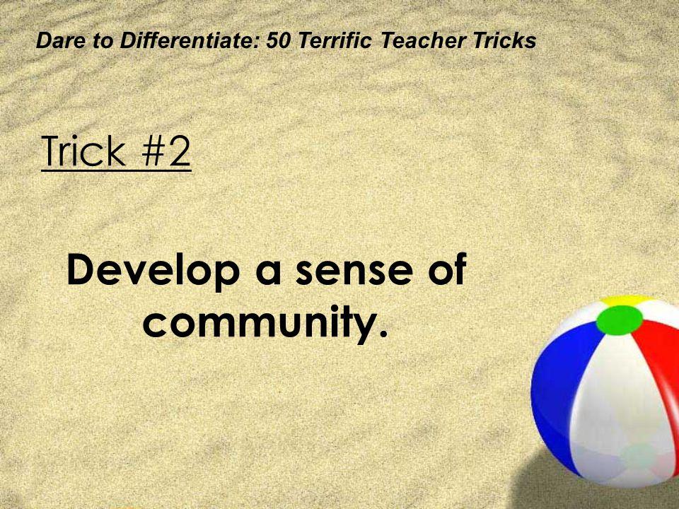 Dare to Differentiate: 50 Terrific Teacher Tricks Trick #2 Develop a sense of community.