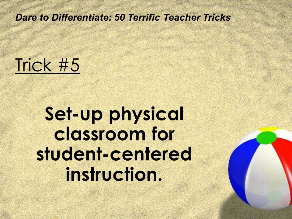 Dare to Differentiate: 50 Terrific Teacher Tricks Trick #5 Set-up physical classroom for student-centered instruction.