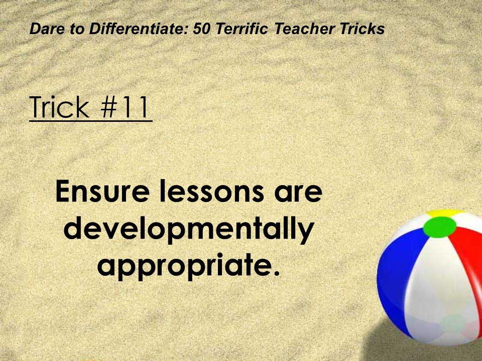 Dare to Differentiate: 50 Terrific Teacher Tricks Trick #11 Ensure lessons are developmentally appropriate.