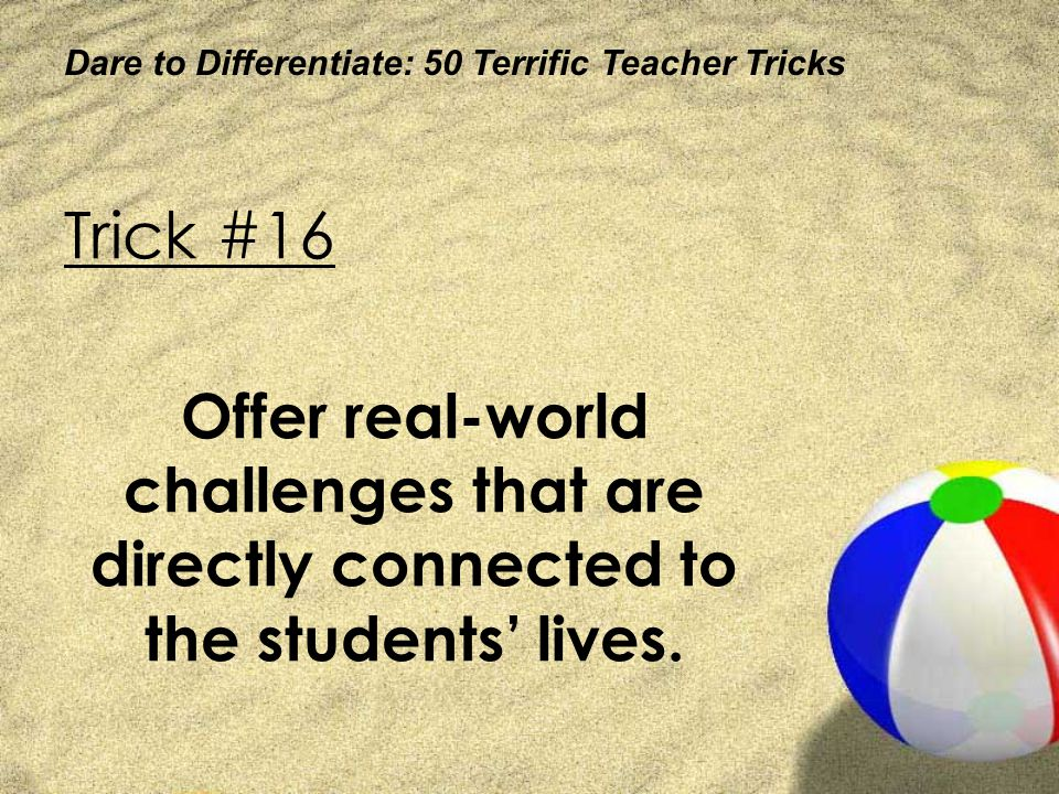 Dare to Differentiate: 50 Terrific Teacher Tricks Trick #16 Offer real-world challenges that are directly connected to the students lives.