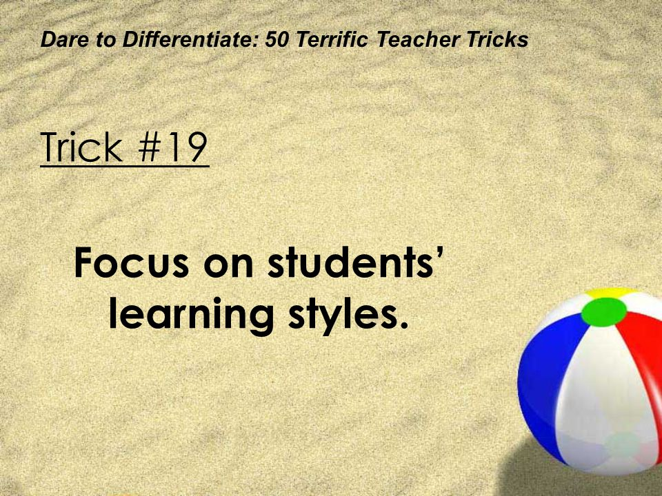 Dare to Differentiate: 50 Terrific Teacher Tricks Trick #19 Focus on students learning styles.