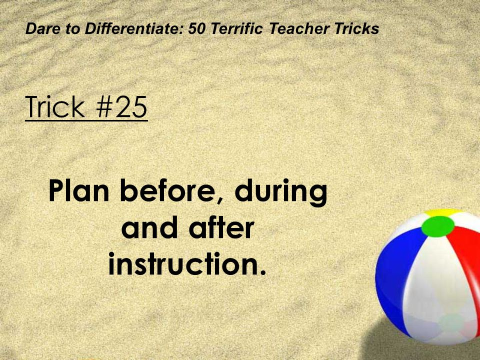 Dare to Differentiate: 50 Terrific Teacher Tricks Trick #25 Plan before, during and after instruction.