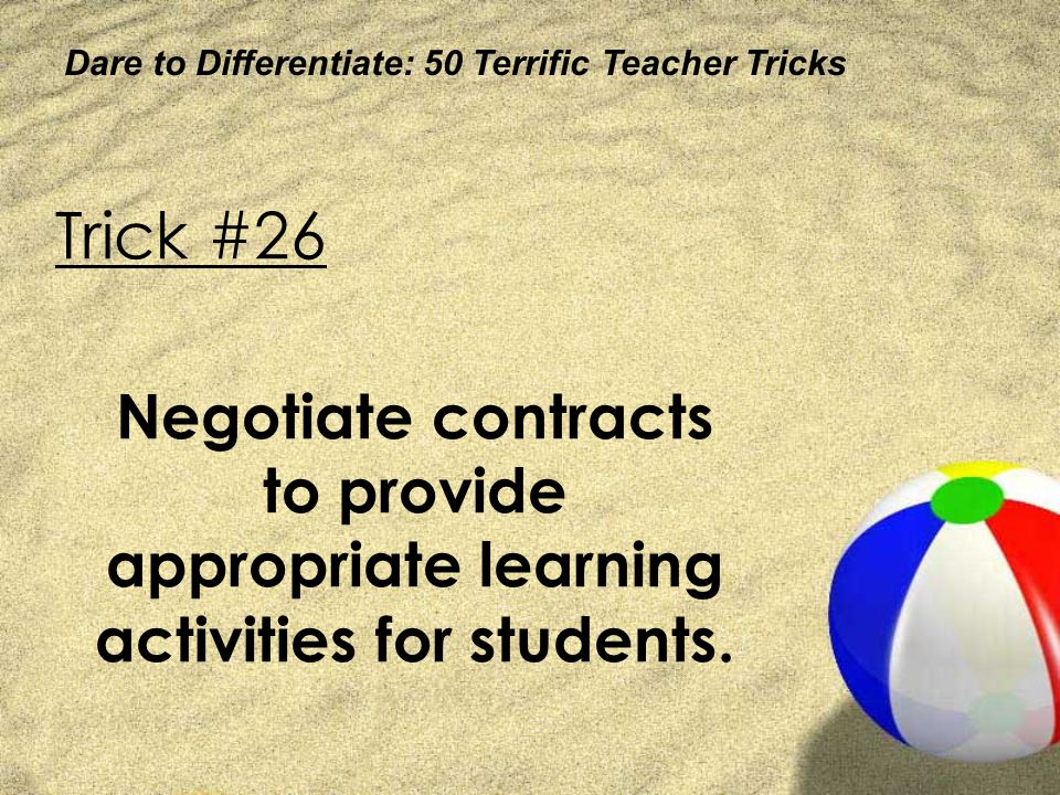 Dare to Differentiate: 50 Terrific Teacher Tricks Trick #26 Negotiate contracts to provide appropriate learning activities for students.