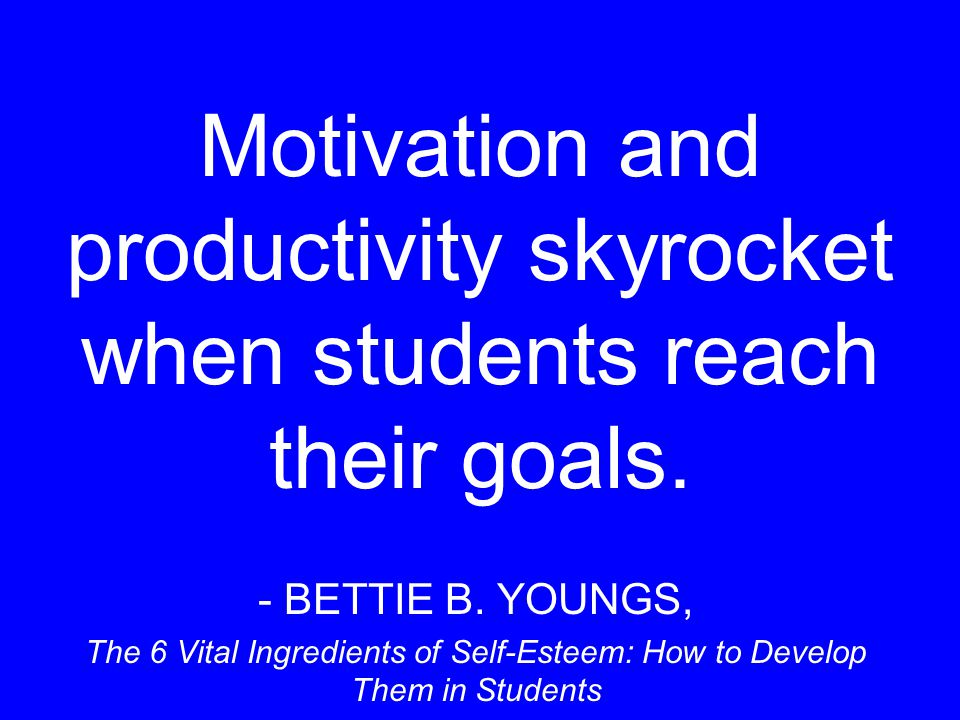 Motivation and productivity skyrocket when students reach their goals. - BETTIE B. YOUNGS, The 6 Vital Ingredients of Self-Esteem: How to Develop Them