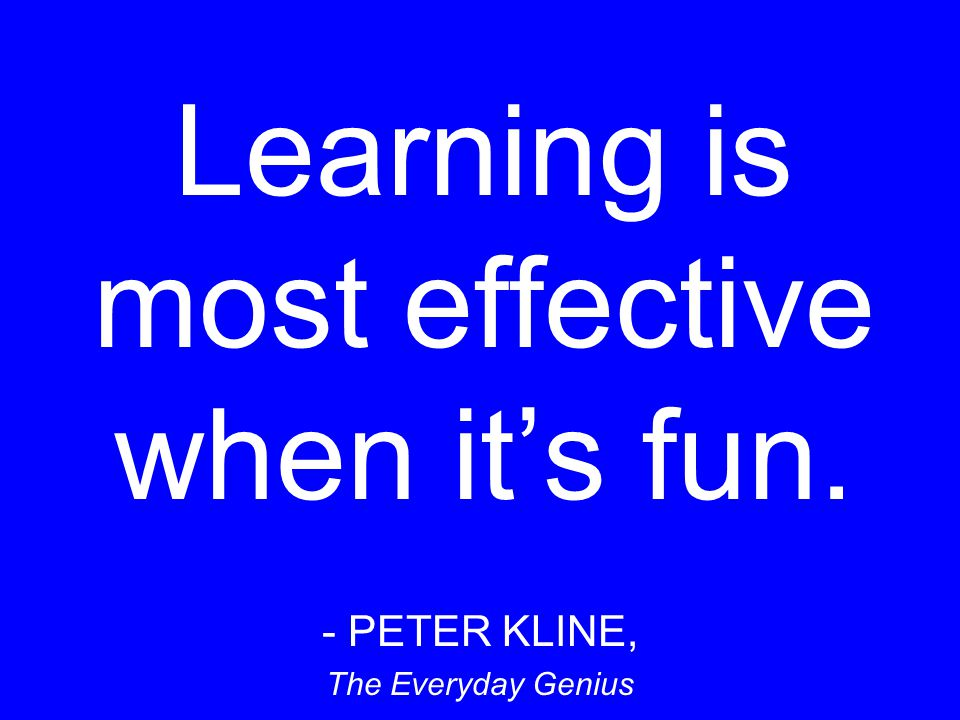 Learning is most effective when its fun. - PETER KLINE, The Everyday Genius