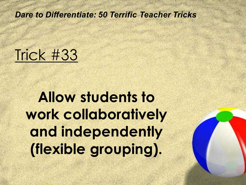 Dare to Differentiate: 50 Terrific Teacher Tricks Trick #33 Allow students to work collaboratively and independently (flexible grouping).
