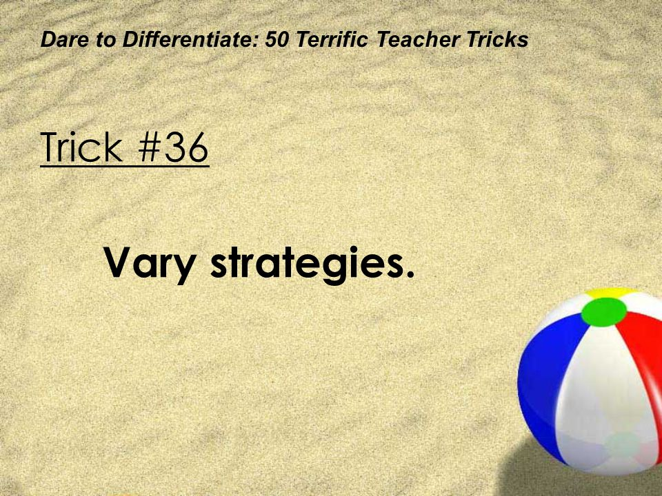Dare to Differentiate: 50 Terrific Teacher Tricks Trick #36 Vary strategies.