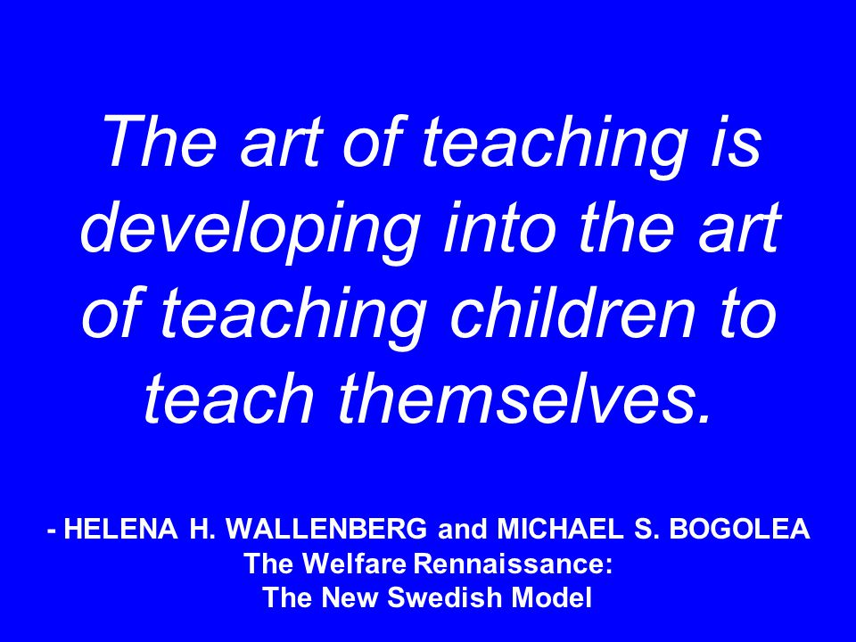 The art of teaching is developing into the art of teaching children to teach themselves. - HELENA H. WALLENBERG and MICHAEL S. BOGOLEA The Welfare Ren