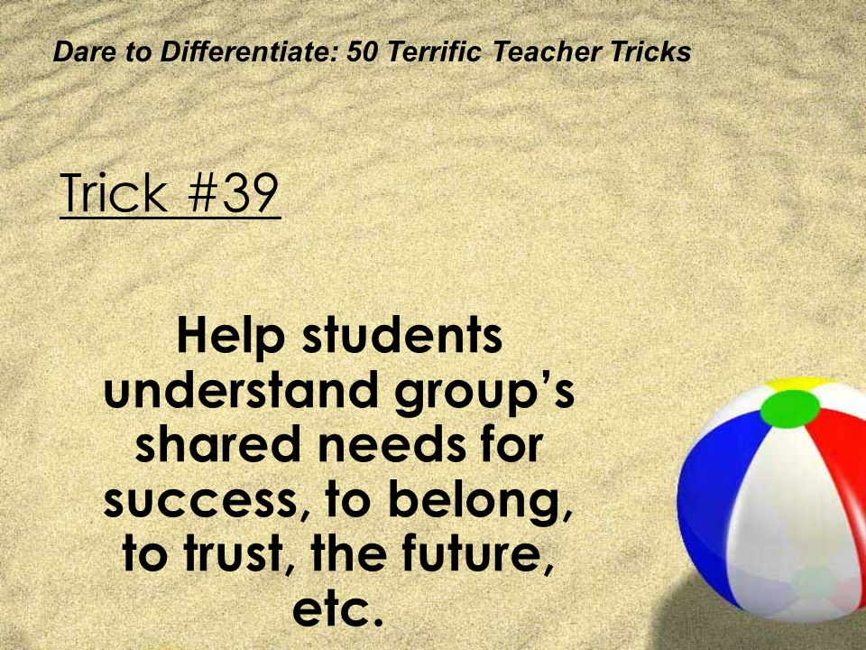 Dare to Differentiate: 50 Terrific Teacher Tricks Trick #39 Help students understand groups shared needs for success, to belong, to trust, the future,