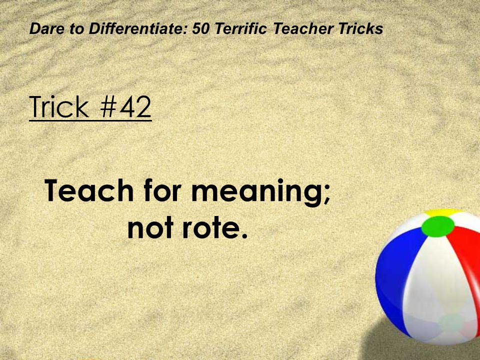 Dare to Differentiate: 50 Terrific Teacher Tricks Trick #42 Teach for meaning; not rote.