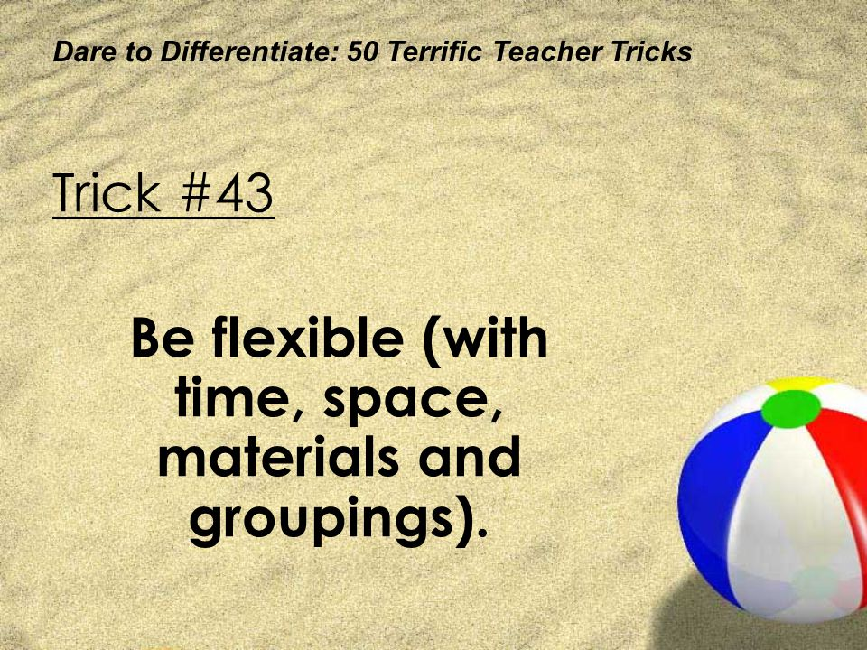 Dare to Differentiate: 50 Terrific Teacher Tricks Trick #43 Be flexible (with time, space, materials and groupings).